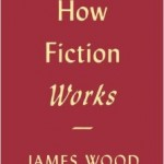 James Wood's How Fiction Works